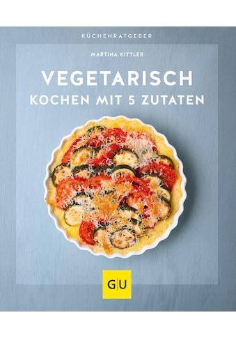 Buch »Vegetarisch kochen mit 5 Zutaten / Martina Kittler« kaufen