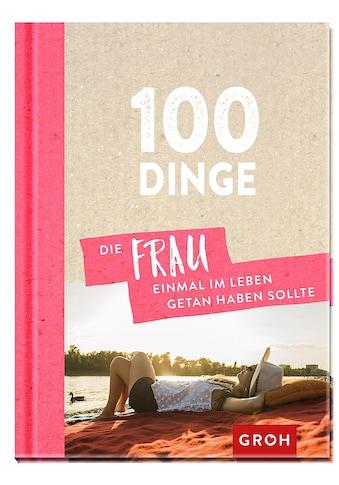 Buch »100 Dinge, die FRAU einmal im Leben getan haben sollte / Groh Redaktionsteam« kaufen