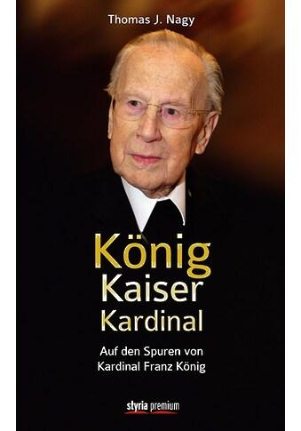 Buch »König - Kaiser - Kardinal / Thomas J. Nagy« kaufen