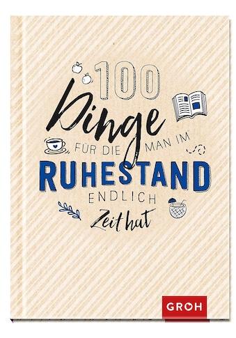 Buch »100 Dinge, für die man im Ruhestand endlich Zeit hat / Groh Redaktionsteam« kaufen