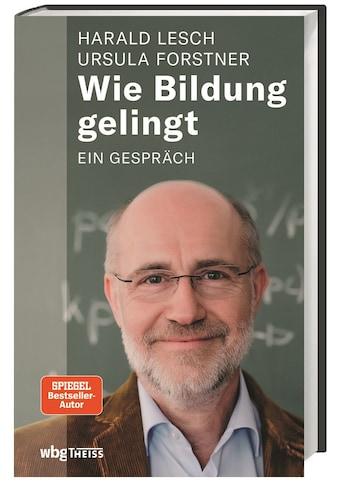 Buch »Wie Bildung gelingt / Harald Lesch, Ursula Forstner« kaufen