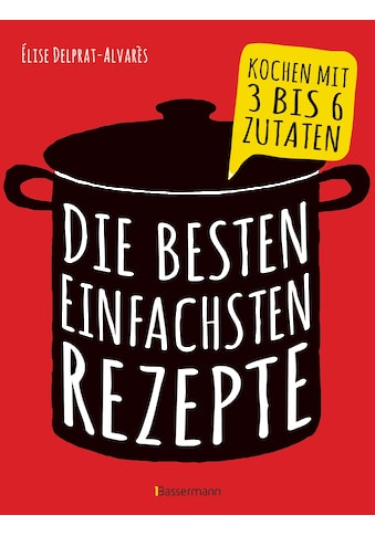Buch »Die besten einfachsten Rezepte. Kochen mit 3 bis 6 Zutaten / Élise Delprat-Alvarès« kaufen